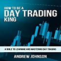 How to Be a Day Trading King: Day Trade Like a King Audiobook by Andrew Johnson Narrated by Julie-Ann Amos