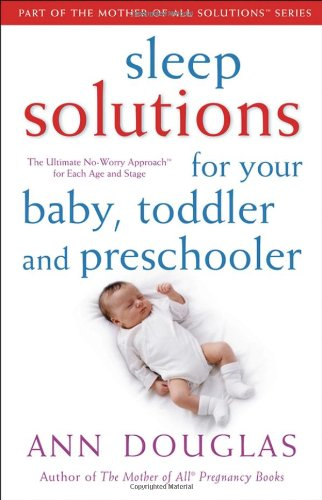 Sleep Solutions for  Your Baby, Toddler and Preschooler: The Ultimate No-Worry Approach for Each Age and Stage (Mother of All Solutions)