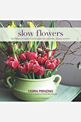 Slow Flowers: Four Seasons of Locally Grown Bouquets from the Garden, Meadow and Farm Hardcover