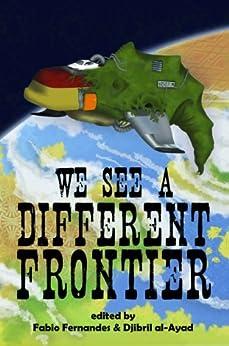 We See a Different Frontier: A Postcolonial Speculative Fiction Anthology by [Tidhar, Lavie, Hogan, Ernest, Moreno-Garcia, Silvia, Moraine, Sunny, Samatar, Sofia, McDonald, Sandra]