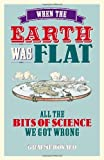 img - for When the Earth Was Flat: All the bits of science we got wrong by Graeme Donald (13-Sep-2012) Hardcover book / textbook / text book