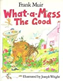 img - for What-A-Mess the Good by Frank Muir (1985-11-06) book / textbook / text book