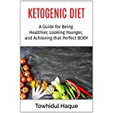 Die Ketogenic Diet: A Guide for Being Healthier, Looking Younger, and Achieving that Perfect BODY