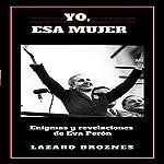 Yo, Esa Mujer [I, That Woman]: Enigmas y revelaciones de Eva Perón [Enigmas and Revelations of Eva Perón] | Lázaro Droznes