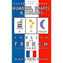Numbers, Shapes and Colors - English to French Flash Card Book: Black and White Edition - French for Kids