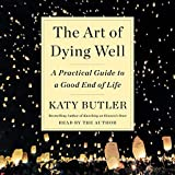 The Art of Dying Well: A Practical Guide to a Good