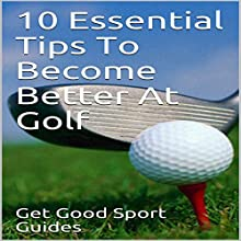 10 Essential Tips to Become Better at Golf Audiobook by Get Good Sport Guides Narrated by Tanya Brown
