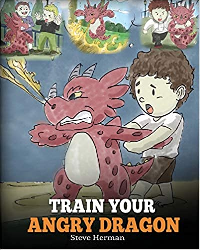 Train Your Angry Dragon: Teach Your Dragon To Be Patient. A Cute Children Story To Teach Kids About Emotions and Anger Management