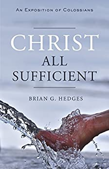 Christ All Sufficient: An Exposition of Colossians by [Hedges, Brian G.]