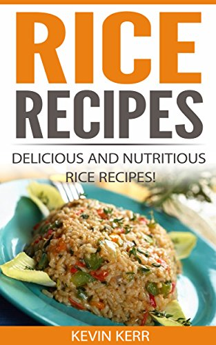 Rice Recipes: Delicious and Nutritious Rice Recipes! (Vegan Rice Recipes, Rice Dishes, Vegan Rice Dishes, Vegan Recipes With Rice) by [Kerr, Kevin]