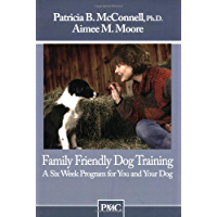 Family Friendly Dog Training: A Six Week Program for You and Your Dog