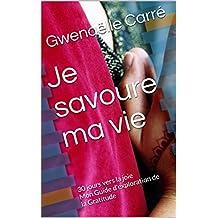 Je savoure ma vie: 30 jours vers la joie  Mon Guide  d'exploration de la Gratitude (Une vie d'abondance t. 1) (French Edition)