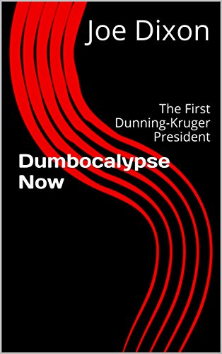 Dumbocalypse Now: The First Dunning-Kruger President by [Dixon, Joe]