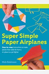 Super Simple Paper Airplanes: Step-By-Step Instructions to Make Planes That Really Fly From a Tri-Plane to a Jet Fighter Paperback