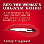 Sex: The Woman's Orgasm Guide: A Sex Tutorial to Lead Women into One of the Most Elusive Feelings: Orgasm | Ashley Fitzgerald
