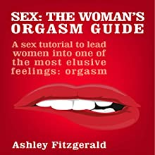 Sex: The Woman's Orgasm Guide: A Sex Tutorial to Lead Women into One of the Most Elusive Feelings: Orgasm | Livre audio Auteur(s) : Ashley Fitzgerald Narrateur(s) : Lia Langola