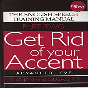 Get Rid of Your Accent: Advanced Level Pt. 2: The English Speech Training Manual (Part 2) by James, Linda, Smith, Olga (2011) Hörbuch