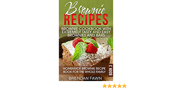Brownie Recipes: Brownie Cookbook with Extremely Tasty and Easy Brownies and Bars: Homemade Brownie Recipe Book for the Whole Family (Homemade Brownies 3)