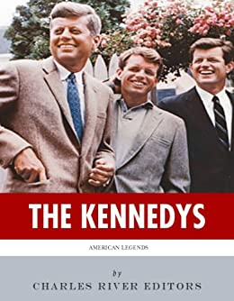 The Kennedys: The Lives and Legacies of John, Jackie, Robert, and Ted Kennedy by [Charles River Editors]