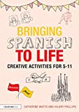 Bringing Spanish to Life : Creative Activities For 5-11, Watts, Catherine and Phillips, Hilary, 1138797685