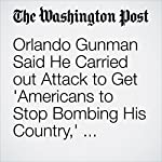 Orlando Gunman Said He Carried out Attack to Get 'Americans to Stop Bombing His Country,' Witness Says | Katie Zezima,Matt Zapotosky,Adam Goldman,Mark Berman