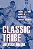 Classic Tribe: The 50 Greatest Games in Cleveland Indians History (Classic Cleveland)