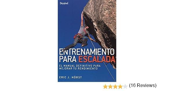 Entrenamiento para escalada. El manual definitivo para mejorar tu rendimiento: Amazon.es: Hörst, Eric J., Chapa Huidobro, Pedro: Libros