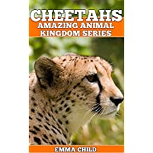 CHEETAHS: Fun Facts and Amazing Photos of Animals in Nature (Amazing Animal Kingdom Book 9)