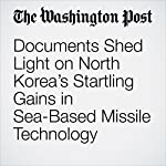 Documents Shed Light on North Korea's Startling Gains in Sea-Based Missile Technology   Joby Warrick