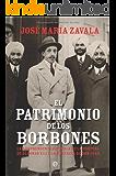 El patrimonio de los Borbones : la sorprendente historia de la fortuna de Alfonso XIII y la herencia de Don Juan (Historia Del Siglo Xx)