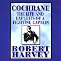 Cochrane: The Life and Exploits of a Fighting Captain Audiobook by Robert Harvey Narrated by Richard Matthews