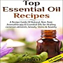 Top Essential Oil Recipes: A Recipe Guide of Natural, Nontoxic Aromatherapy & Essential Oils for Healing Common Ailments, Beauty, Stress & Anxiety Audiobook by Lindsey P. Narrated by Millian Quinteros