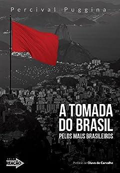 A tomada do Brasil pelos maus brasileiros: Crônicas à margem da história contemporânea por [Puggina, Percival]