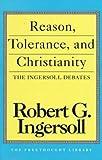 Reason, Tolerance and Christianity, Robert G. Ingersoll, 0879758511