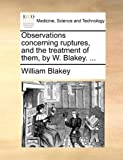 Observations Concerning Ruptures, and the Treatment of Them, by W Blakey, William Blakey, 1170093728
