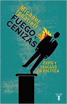 Fuego Y Cenizas. Éxito Y Fracaso En Política por Michael Ignatieff