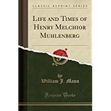 Life and Times of Henry Melchior Muhlenberg (Classic Reprint)