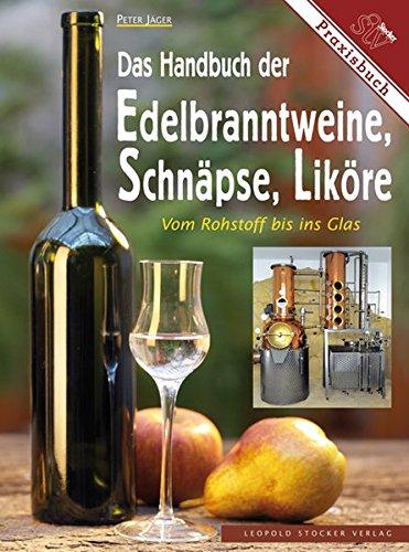 Das Handbuch der Edelbranntweine, Schnäpse, Liköre: Vom Rohstoff bis ins Glas