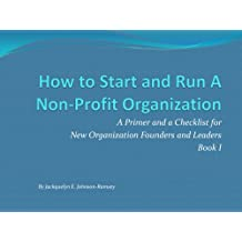 How to Start and Run A Non-profit Organization: A Primer and a Checklist for New Organization Founders & Leaders, Book I (How to Start & Run A Non-Profit Organization)
