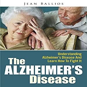 The Alzheimer's Disease: Understanding Alzheimer's Disease And Learn How To Fight It Audiobook