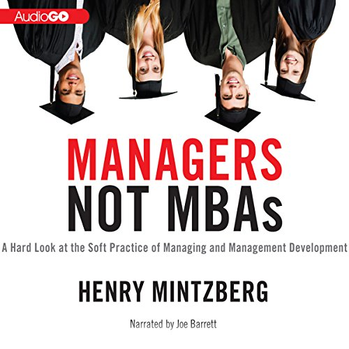 Managers Not MBAs: A Hard Look at the Soft Practice of Managing and Management Development by Blackstone Audio, Inc.