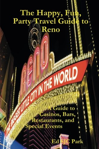 The Happy, Fun, Party Travel Guide to Reno: A Guide to Casinos, Bars, Restaurants, and Special Events in Reno and Sparks