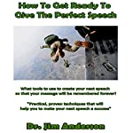 How to Get Ready to Give the Perfect Speech: What Tools to Use to Create Your Next Speech So That Your Message Will Be Remembered Forever!   Dr. Jim Anderson