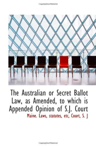 The Australian or Secret Ballot Law, as Amended, to which is Appended Opinion of S.J. Court pdf epub