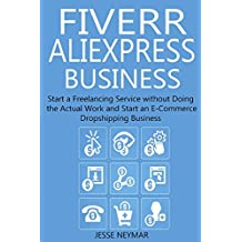 FIVERR ALIEXPRESS BUSINESS: Start a Freelancing Service without Doing the Actual Work and Start an E-Commerce Dropshipping Business