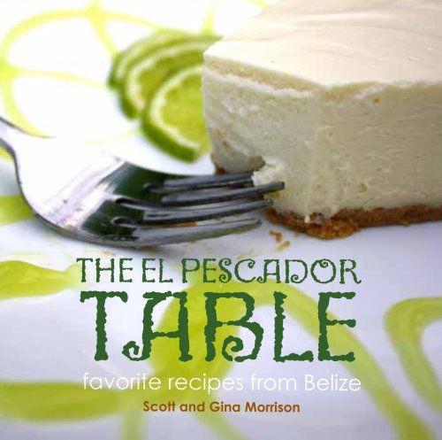 (The El Pescador Table: favorite recipes from Belize (The El Pecador Table Cookbook,)