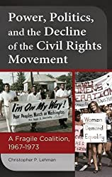 Power, Politics, and the Decline of the Civil Rights Movement: A Fragile Coalition, 1967-1973 by Christopher P. Lehman (2014-07-29)