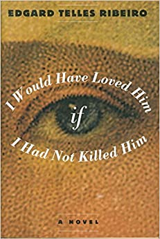 Book I Would Have Loved Him, If I Had Not Killed Him: A Novel