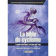 Bible du cyclisme (La): Guide scientifique & pratique pour tous (Le): compétition, cyclosport, cyclotourisme