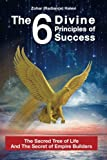 The 6 Divine Principles of Success: The Sacred Tree Of Life And The Secret Of Empire Builders (Motivation & Inspiration For Success & Happy Life) (Volume 1)